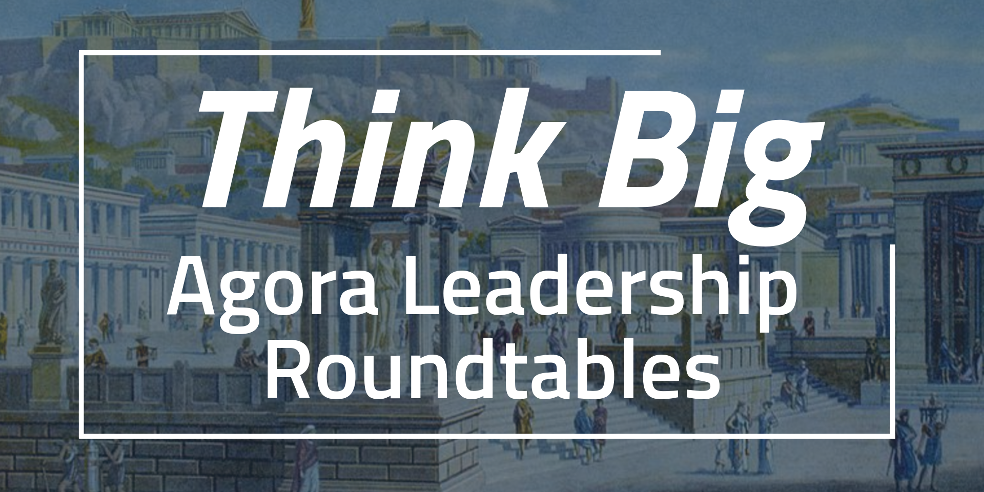Think Big: Agora Leadership Roundtable #2