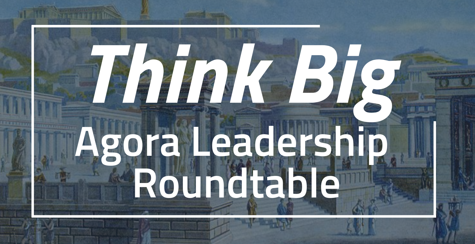 Think Big: Agora Leadership Roundtable