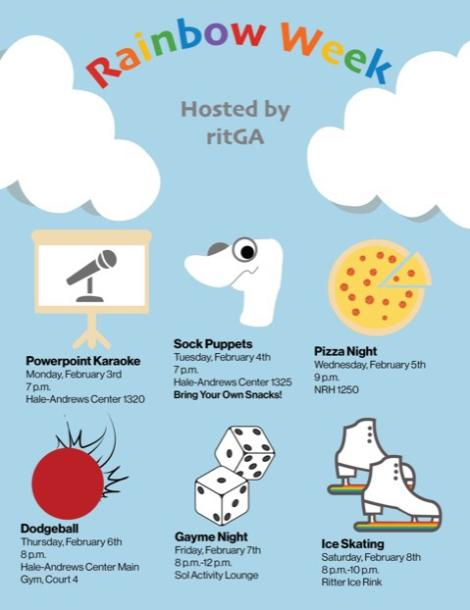 Rainbow Week Hosted by ritGA Powerpoint Karaoke: Monday 2/3, 7 PM, HAC 1320 Sock Puppets: Tuesday 2/4, 7 PM, HAC-1325, Bring your own snacks! Pizza night: Wednesday 2/5, 9 PM, NRH 1250 Dodgeball: Thursday 2/6, 8 PM, HAC Main Gym, Court 4 Gayme night: Frid