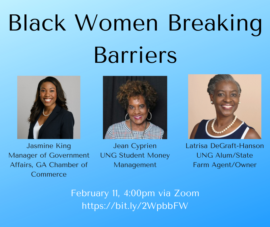Black Women Breaking Barriers: Jasmine King, Manager of Government Affairs, GA Chamber of Commerce; Jean Cyprien, UNG Student Money Management; and Latrisa DeGraft-Hanson, UNG Alum/State Farm Agent/Owner. February 11, 4:00pm via Zoom