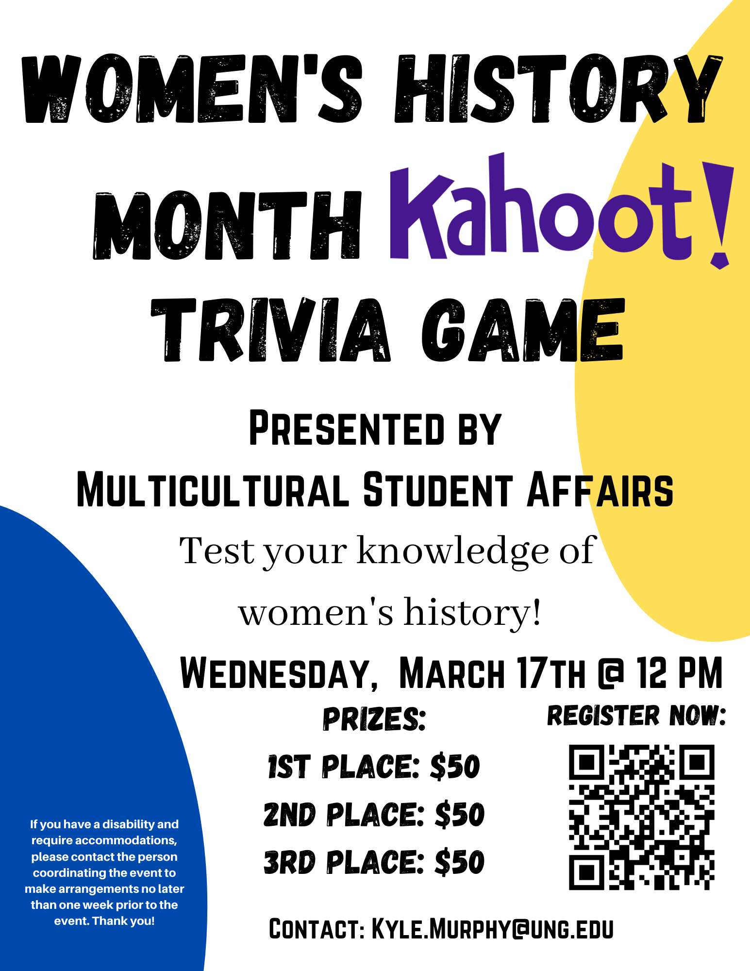 Women's History Month Kahoot! Trivia Game, Presented by: Multicultural Student Affairs. Test your knowledge of women's history! Wednesday, MArch 17th at 12 pm. Prizes: 1st place - $50, 2nd place - $50, 3rd place - $50. Contact: Kyle.Murphy@ung.edu