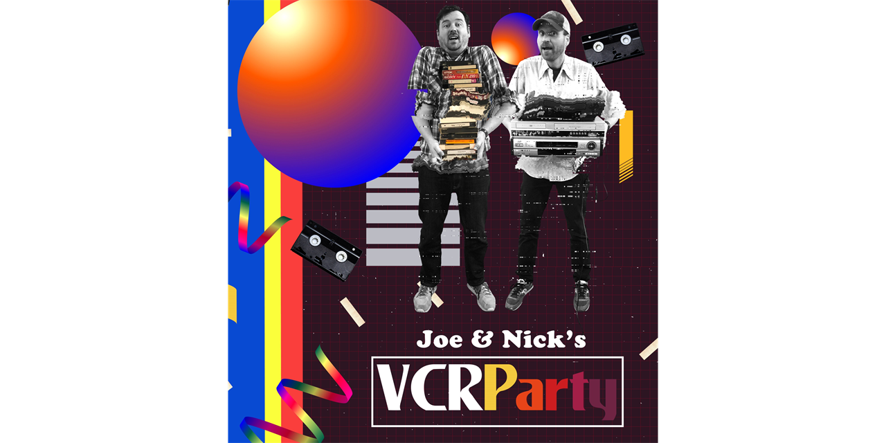 Joe and Nick's VCR Party