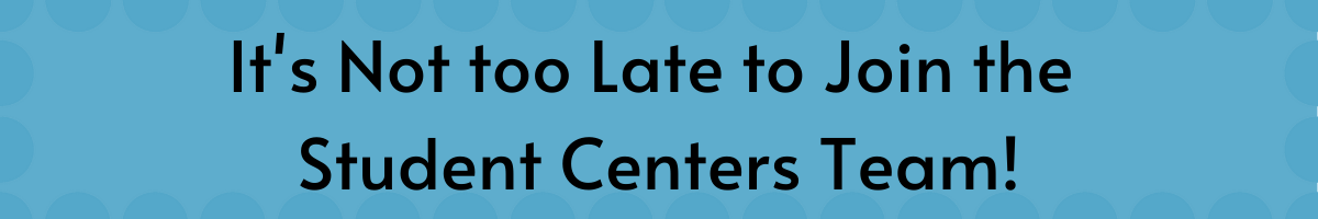It's not too late to join the student centers team!