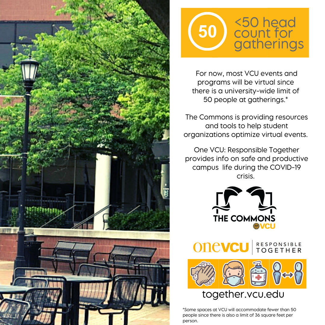 50 head count or less for gatheringsFor now, most VCU events and programs will be virtual since  there is a university-wide limit of  50 people at gatherings.*   The Commons is proving resources and tools to help student organizations optimize virtual eve