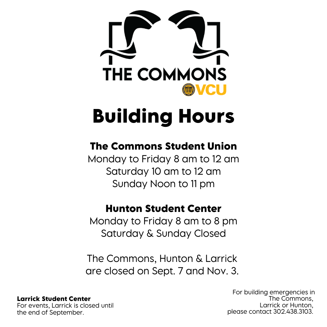 The Commons Student Union Monday to Friday 8 am to 12 am Saturday 10 am to 12 am SundayNoon to 11 pm  Hunton Student Center Monday to Friday 8 am to 8 pm Saturday & Sunday Closed  The Commons, Hunton & Larrick  are closed on Sept. 7 and Nov. 3.