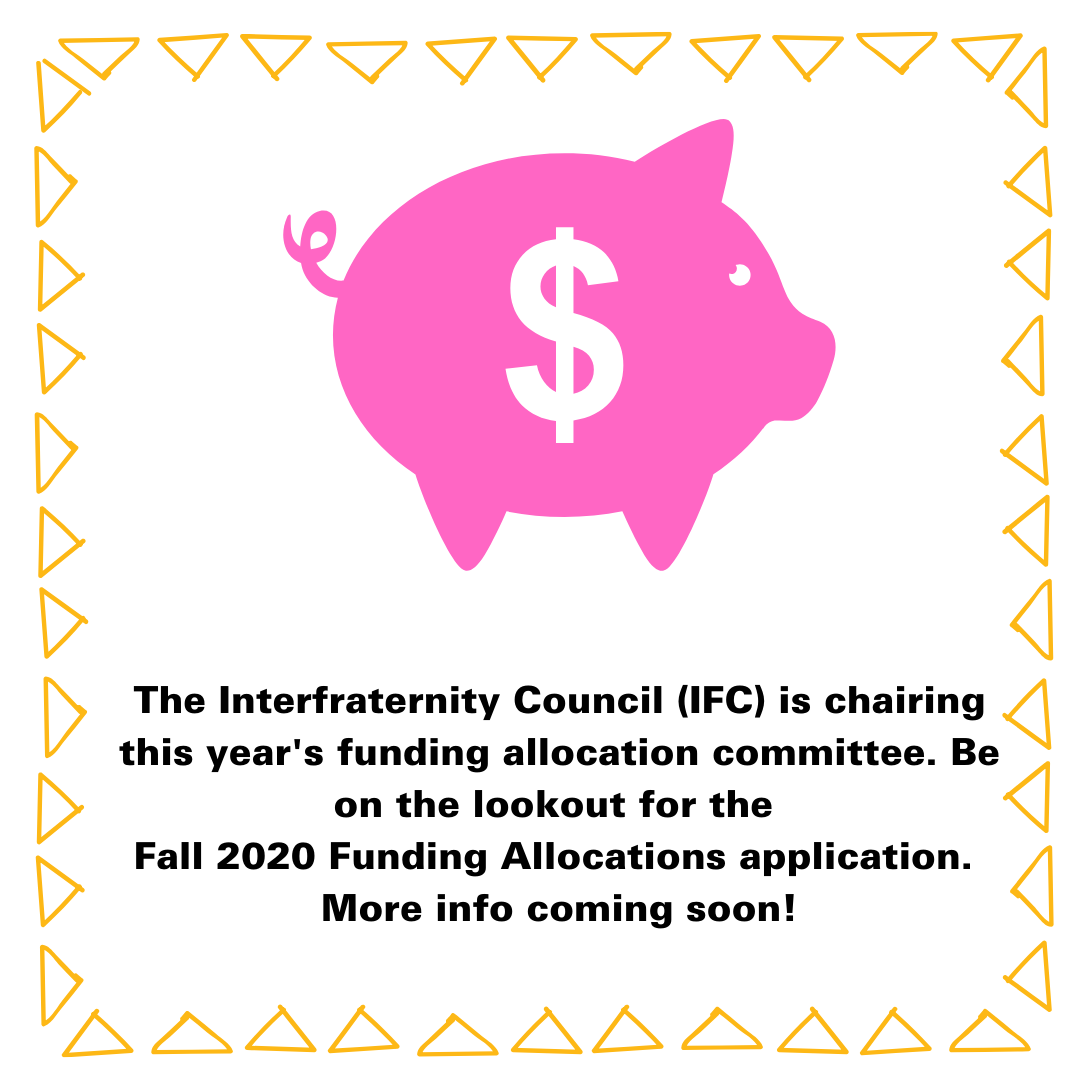 The Interfraternity Council (IFC) is chairing this year's funding allocation committee. Be on the lookout for the  Fall 2020 Funding Allocations application.  More info coming soon!