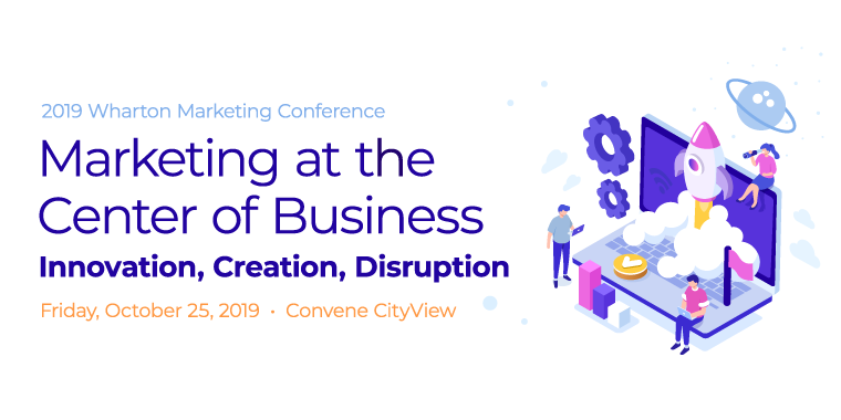 2019 Wharton Marketing Conference: Marketing At The Center of Business