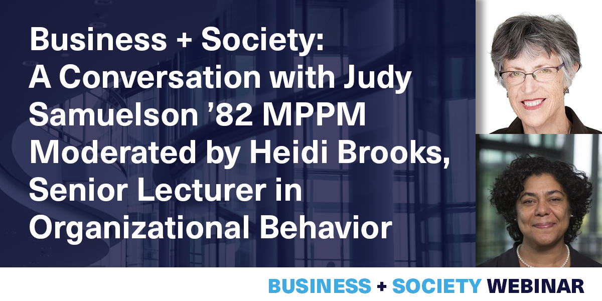 [VIRTUAL] Business + Society: A Conversation with Judy Samuelson '82 MPPM Moderated by Heidi Brooks, Senior Lecturer in Organizational Behavior Event Logo